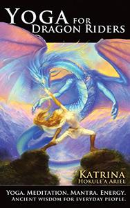 Yoga for Dragon Riders: A Fun, Comprehensive Guide to Yoga, Meditation, Breath and Energy Healing