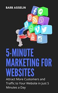 5-Minute Marketing for Websites: Attract More Customers and Traffic to Your Website in Just 5 Minutes a Day