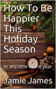 How To Be Happier This Holiday Season: or any time of the year