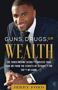 Guns, Drugs, or Wealth: The Three-Income Secret to Success That Took Me from the Streets of Detroit to the Top of My Game
