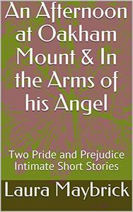 An Afternoon at Oakham Mount & In the Arms of his Angel: Two Pride and Prejudice Intimate Short Stories