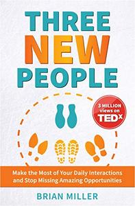 Three New People: Make the Most of Your Daily Interactions and Stop Missing Amazing Opportunities