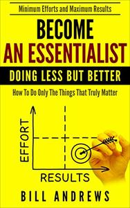 Become An Essentialist: Doing Less But Better- How To Do Only The Things That Truly Matter