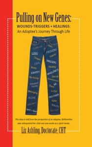 Pulling On New Genes: Wounds - Triggers & Healings:An Adoptee's Journey Through Life