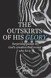 The Outskirts of His Glory: Surprising places in God's creation that reveal who he is