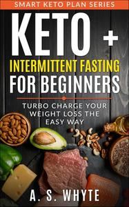 Keto + Intermittent Fasting For Beginners; Turbo Charge Your Weight Loss