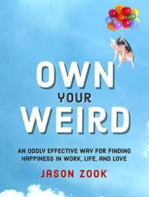 Own Your Weird: An Oddly Effective Way for Finding Happiness in Work, Life, and Love
