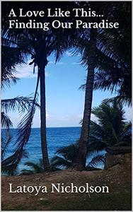 A Love Like This... Finding Our Paradise: An authentic Jamaican Love Story