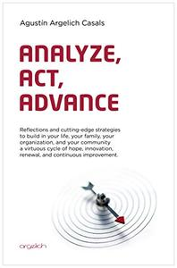 Analyze, Act, Advance: Cutting-edge strategies to build in your life, your family, your organization, and your community a virtuous cycle of hope, innovation, renewal, and continuous improvement