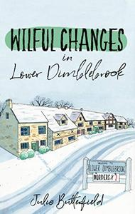 Wilful Changes in Lower Dimblebrook: A delightful cosy mystery about gossip, village life and murder!
