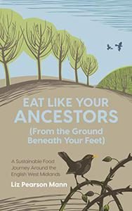 Eat Like Your Ancestors (From the Ground Beneath Your Feet): A Sustainable Food Journey Around the English West Midlands