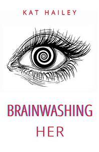 Brainwashing Her: An Erotic Hypnosis Mind Control Roommate Novel