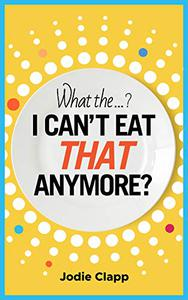 What the...? I Can't Eat THAT Anymore?: Discovering A Life Without Gluten And That A Simple Diet Switch Is Not What It Seems