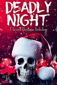 Deadly Night: A Twisted Christmas Anthology