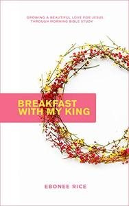 Breakfast With My King : Growing a Beautiful Love for Jesus Through Morning Bible Study