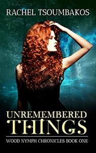Unremembered Things: Wood Nymph Chronicles Book One