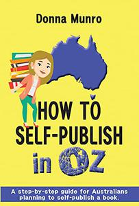 How to Self-Publish in Oz: A step-by-step guide for Australians planning to self-publish a book