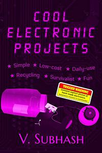 Cool Electronic Projects: Simple, low-cost, daily-use, recycling, survivalist and fun projects for electronics students and DIY hobbyists