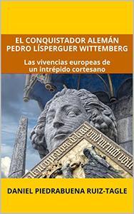 El conquistador alemán Pedro Lísperguer Wittemberg: Las vivencias europeas de un intrépido cortesano (Los protegidos del César nº 1)