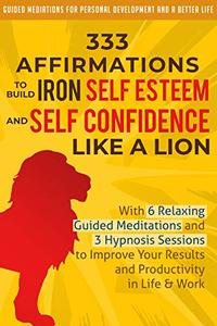 333 Affirmations To Build Iron Self Esteem and Self Confidence Like a Lion: With 6 Relaxing Guided Meditations and 3 Hypnosis Sessions to Improve Your Results and Productivity in Life & Work