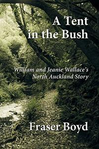 A Tent in the Bush: William and Jeanie Wallace's North Auckland Story