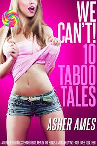 We Can't! 10 Taboo Tales: A bundle of brats, stepbrothers, men of the house & MILFs enjoying first times together