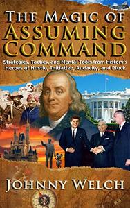 The Magic of  Assuming  Command: Strategies, Tactics, and Mental Tools from History's Heroes of Hustle, Initiative, Audacity, and Pluck: Timeless Lessons from the Legends