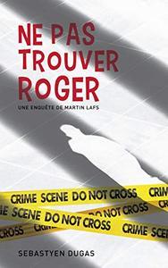 Ne Pas Trouver Roger (Martin Lafs t. 1)