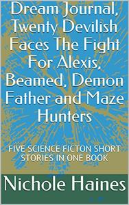 DANGER FROM THE OTHER SIDE, Dream Journal, Twenty Devilish Faces The Fight For Alexis, Beamed, Demon Father and Maze Hunters: SIX DIFFERENT SCIENCE FICTON SHORT STORIES IN ONE BOOK