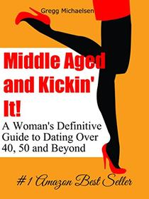 Middle Aged and Kickin' It!: A Woman's Definitive Guide to Dating Over 40, 50 and Beyond