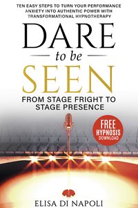 Dare to Be Seen : From Stage Fright to Stage Presence - Ten Easy Steps to Turn your Performance Anxiety into Authentic Power with Transformational Hypnotherapy