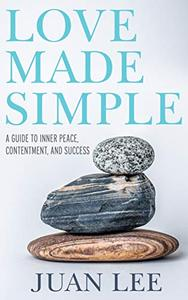 Love Made Simple: A Guide to Inner Peace, Contentment, and Success
