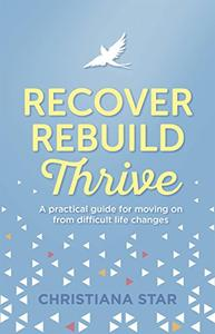 Recover, Rebuild, Thrive: A practical guide for moving on from difficult life changes