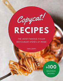 Copycat Recipes: The Ultimate Step-by-Step Cookbook on How to Make the Most Delicious Italian Restaurant Dishes at Home.