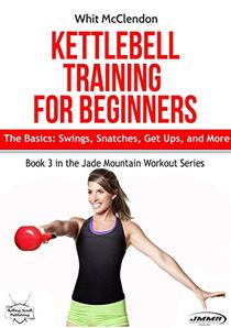Kettlebell Training for Beginners: The Basics: Swings, Snatches, Get Ups, and More