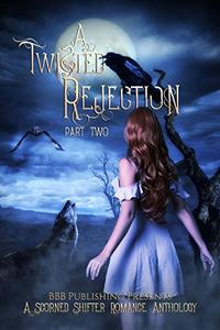 A Twisted Rejection Part Two: A Scorned Shifter Romance Anthology