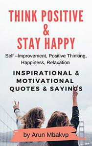 THINK POSITIVE and STAY HAPPY: Self Improvement, Positive Thinking, Happiness, Relaxation - INSPIRATIONAL and MOTIVATIONAL QUOTES and SAYINGS.