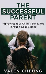The Successful Parent: Improving Your Child's Behaviors Through Goal-Setting