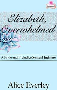Elizabeth, Overwhelmed: A Pride and Prejudice Sensual Intimate Variation