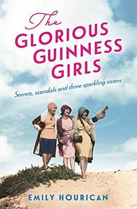 The Glorious Guinness Girls: A story of the scandals and secrets of the famous society girls