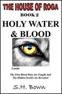 The House of Roga - Book 2: Holy Water & Blood: A Monster Wants To Offer You A Gift; Will You Accept? No Matter, Either Way You'll Face The Consequences.