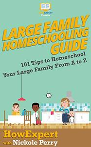 Large Family Homeschooling Guide: 101 Tips to Homeschool Your Large Family From A to Z