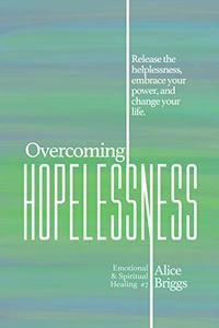 Overcoming Hopelessness: Release the helplessness, embrace your power, and change your life.