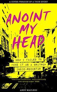 Anoint My Head - How I Failed to Make it as a Britpop Indie-Rockstar