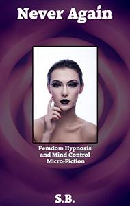 Never Again: Femdom Hypnosis and Mind Control Micro-Fiction