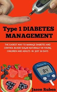 TYPE 1 DIABETES MANAGEMENT: The Easiest Way To Manage Diabetes And Control Blood Sugar Naturally In Young Children And Adults In Just 30 Days