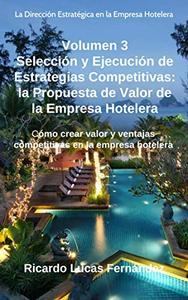 Selección y Ejecución de Estrategias Competitivas: la Propuesta de Valor de la Empresa Hotelera: Cómo crear valor y ventajas competitivas en la empresa ... la Empresa Hotelera nº 3)
