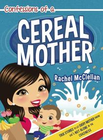 Confessions of a Cereal Mother: True Stories to Let Every Mother Know She's Not Alone in the Craziness