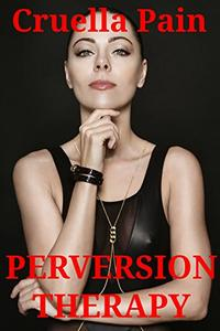 PERVERSION THERAPY: A Dark and Wicked Fem-Dom Story