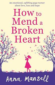 How to Mend a Broken Heart: An emotional, uplifting page turner about love, loss and hope